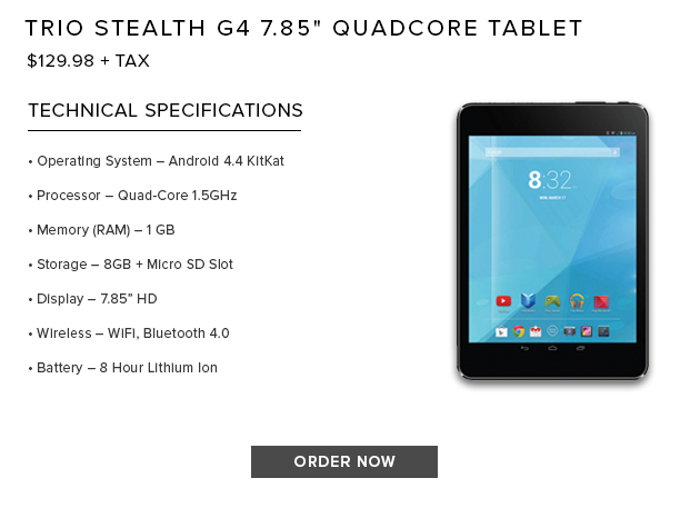 "Trio Stealth G4 7.85"" Quadcore Tablet. Android 4.4 Kitkat operating system. Quad core 1.5GHz processor. 1GB memory. 8GB internal storage plus micro SD slot. WiFi and bluetooth 4.0. 8 hour Lithium Ion battery. Click to order now."